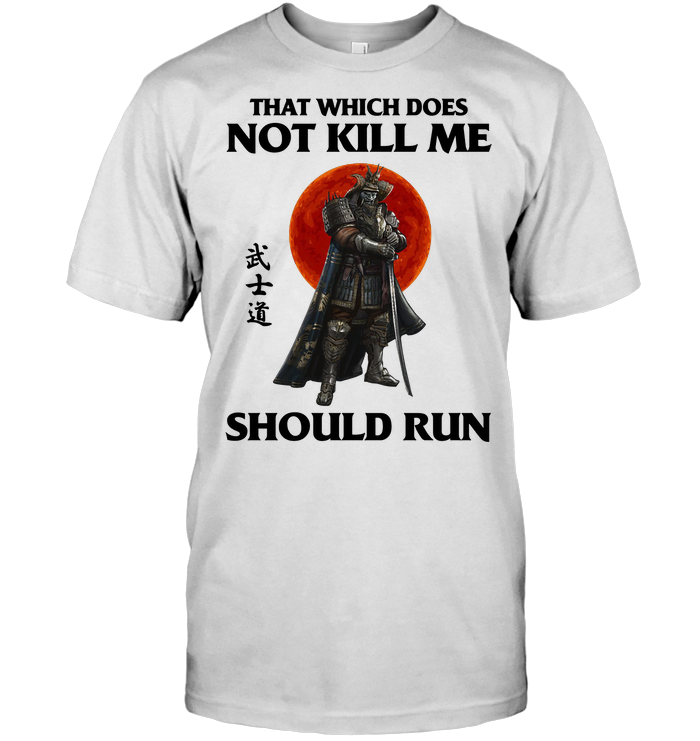 Samurai That Which Does Not Kill Me Should Run T Shirt - from wiki-store.info 1