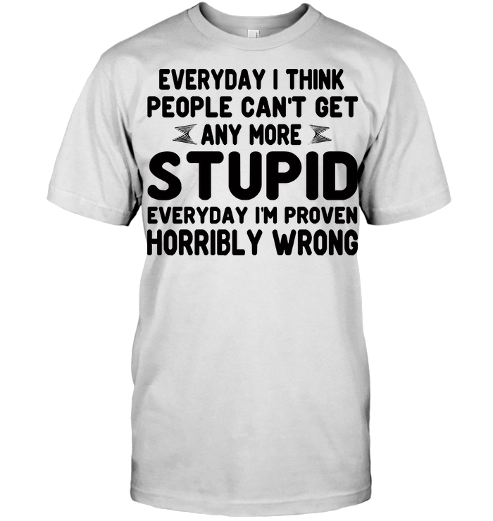 Everything I Think People Can't Get Any More Stupid Everyday I'm Proven Horribly Wrong T Shirt