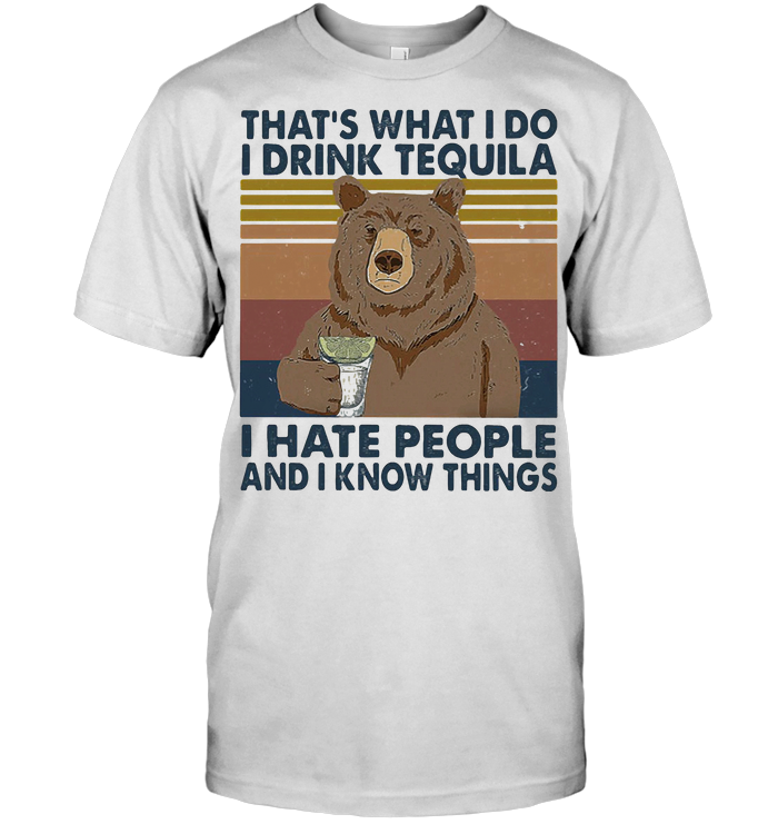 Bear That's What I Do I Drink Tequila I Hate People And I Know Things Vintage Retro T Shirt - from nineliveapparel.info 1