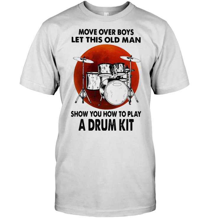 Move Over Boys Let This Old Man Show You How To Play A Drum Kit Blood Moon T Shirt