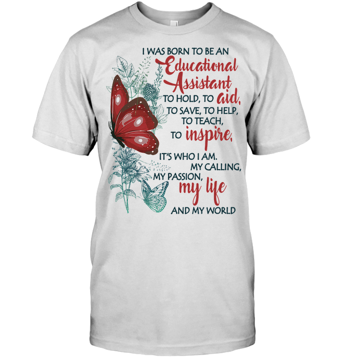 Butterfly I Was Born To Be A Educational Assistant To Hold To Aid To Save To Help To Teach To Inspire It's Who I Am T Shirt