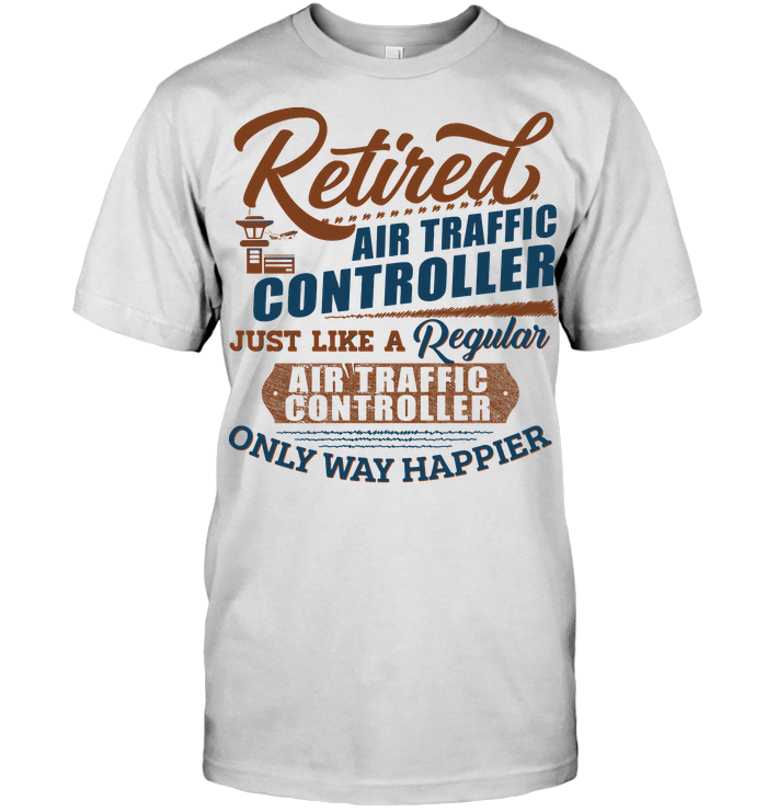 Retired Air Traffic Controller Just Like A Regular Only Way Happier T Shirt