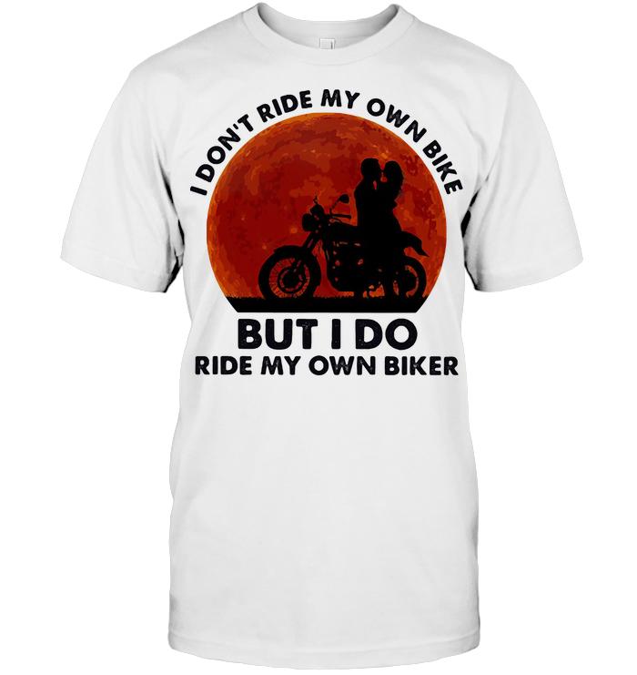 I Don't Ride My Own Bike But I Do Ride My Own Biker Blood Moon T Shirt