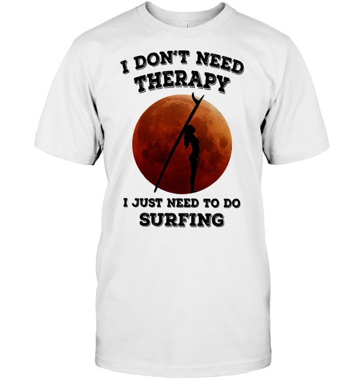 I Don't Need Therapy I Just Need To Go Surfing Blood Moon T Shirt