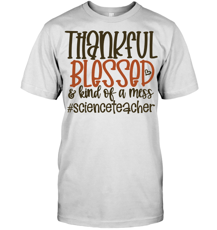 Thankful Blessed And Kinda Of A Mess Thanksgiving Science Teacher T Shirt
