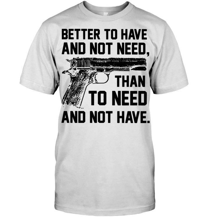 Gun Better To Have And Not Need Than To Need And Not Have T Shirt