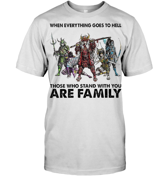Samurai When Everything Goes To Hell Those Who Stand With You Are Family T Shirt - from iheartpod.info 1