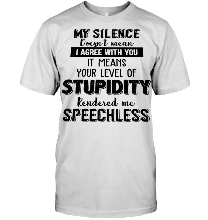 My Silence Doesn't Mean I Agree With You Funny T Shirt
