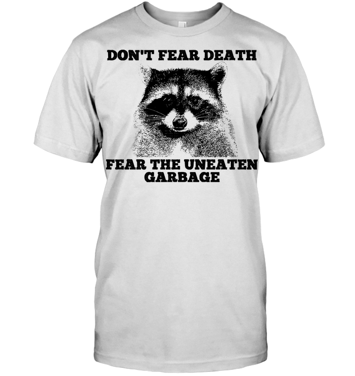 Don't Fear Death Raccoon Fear The Uneaten Garbage T Shirt - from wiki-store.info 1