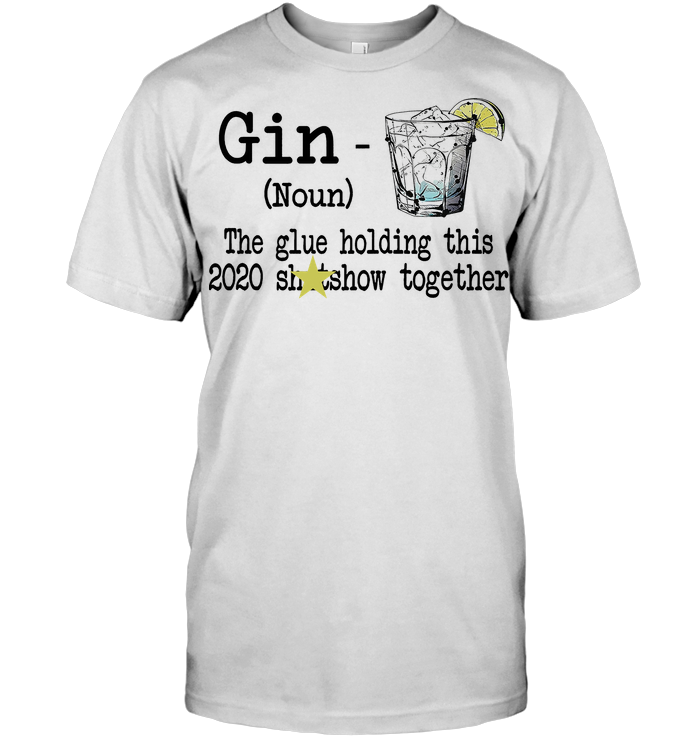 Gin Definition The Glue Holding This 2020 Shitshow Together T Shirt
