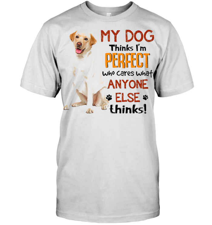 Labrador Retriever My Dogs Thinks I'm Perfect Who Cares What Anyone Else Thinks T Shirt - from wiki-store.info 1