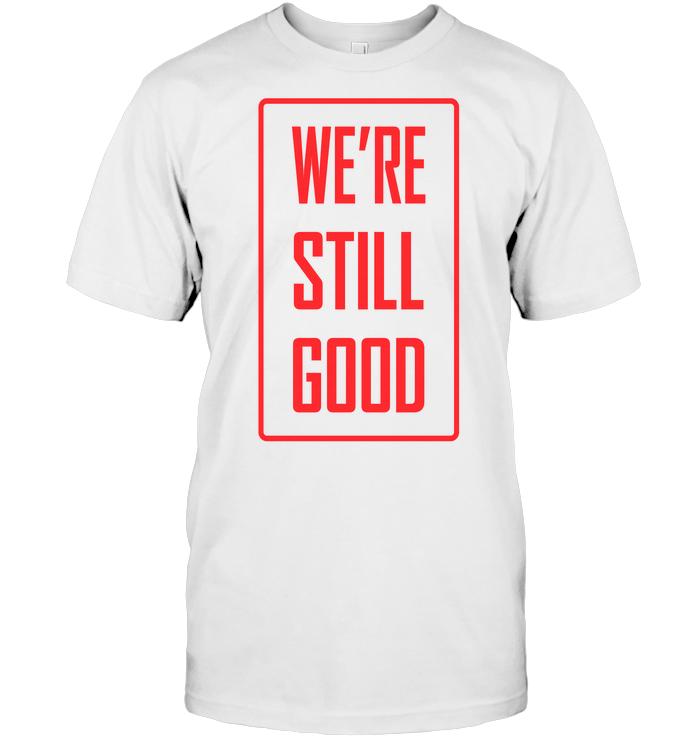 We'Re Still Good T Shirt