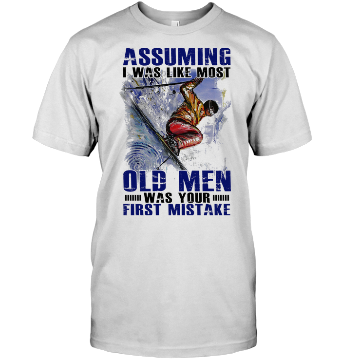 Skiing Assuming I Was Like Most Old Men Was Your First Mistake T Shirt