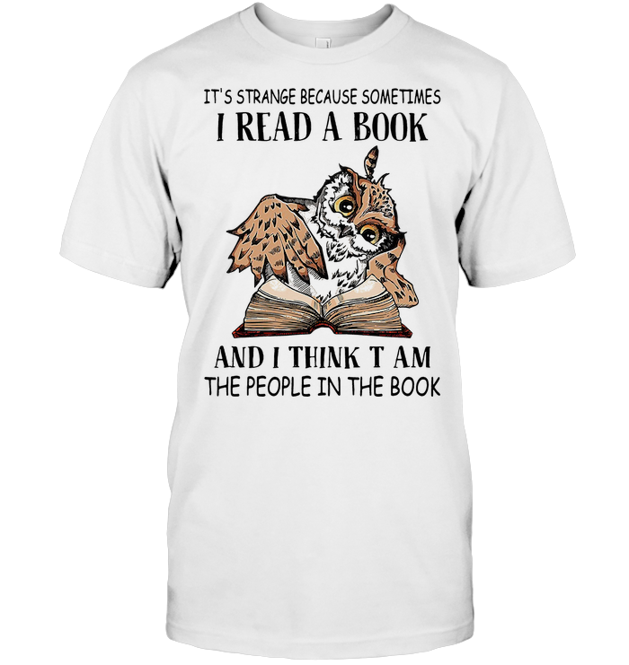 Owl It's Strange Because Sometimes I Read A Book And I Think T Am The People In The Book T Shirt