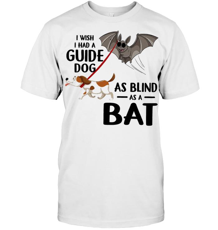 I Wish I Had A Guide Dog As Blind As A Bat T Shirt