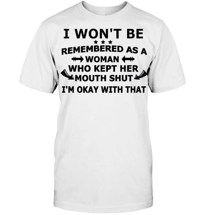 I Won't Be Remembered As A Woman Who Kept Her Mouth Shut I'm Okay With That T Shirt