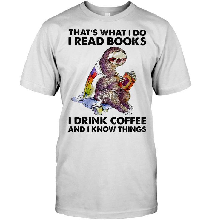Sloth That's What I Do I Read Books I Drink Coffee And I Know Things T Shirt