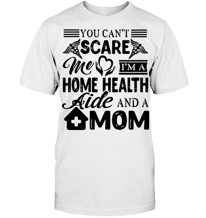 Nurse You Can't Scare Me I'm A Home Health Aide And A Mom T Shirt