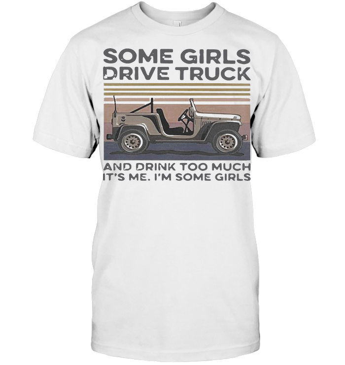 Some Girls Drive Truck And Drink Too Much It'S Me I'M Some Girls Vintage T Shirt