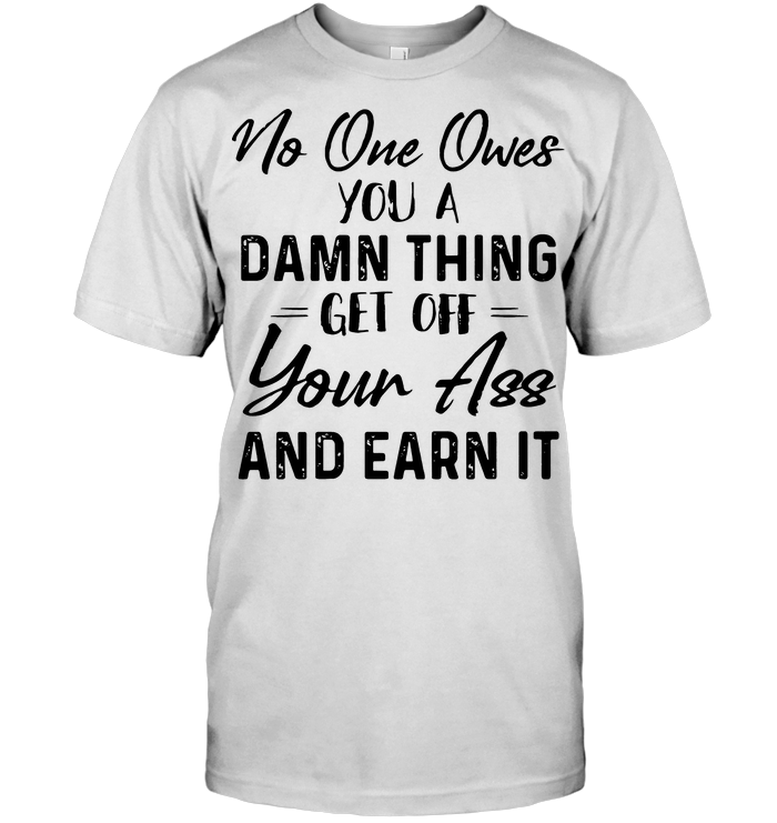 No One Owes You A Damn Thing Get Off Your Ass And Earn It T Shirt
