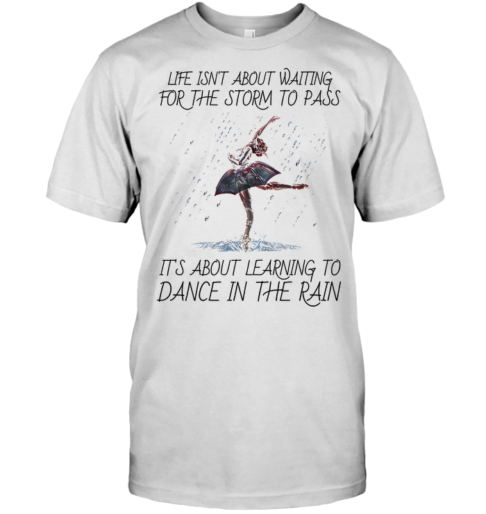 Life Isn't About Waiting For The Storm To Pass It's About Learning To Dance In The Rain T Shirt