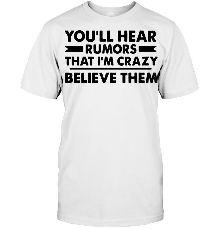 You'll Hear Rumors That I'm Crazy Believe Them T Shirt