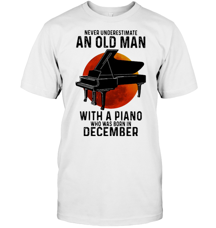 Never Underestimate An Old Man With A Piano Who Was Born In December Blood Moon T Shirt
