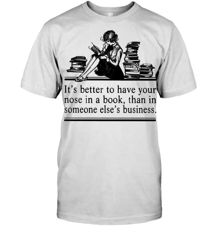 Woman Reading Books It's Better To Have Your Nose In A Book Than In Someone Else's Business T Shirt