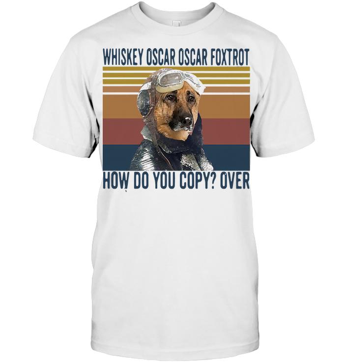 German Shepherd Whiskey Oscar Oscar Foxtrot How Do You Copy Over Vintage Shirt T Shirt