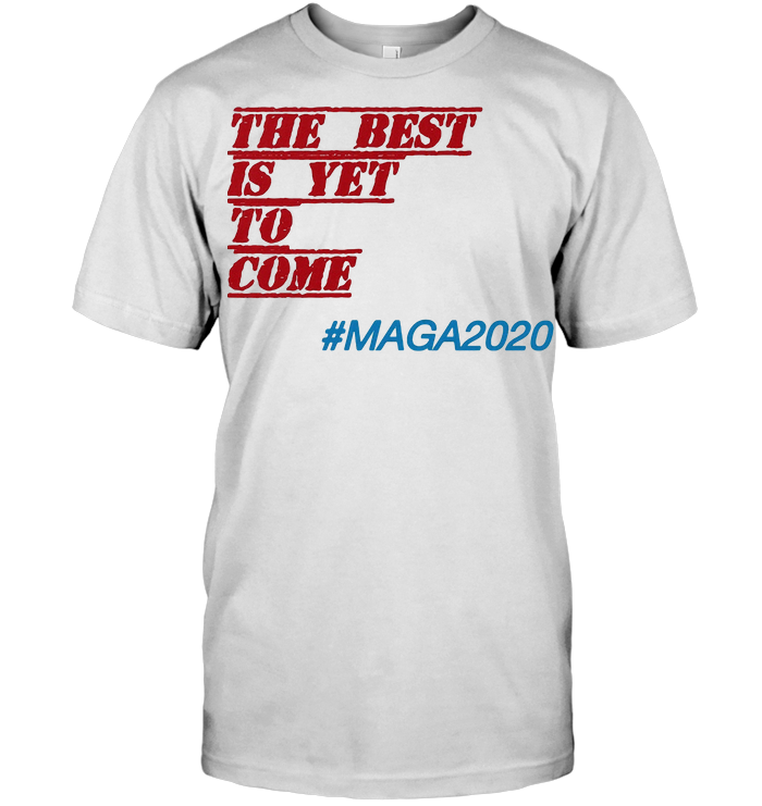 The Best Is Yet To Come Maga 2020 T Shirt Unisex