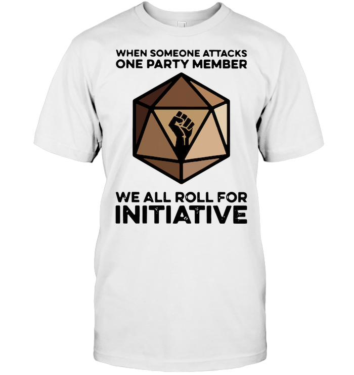 When Someone Attacks One Party Member We All Roll For Initiative T Shirt