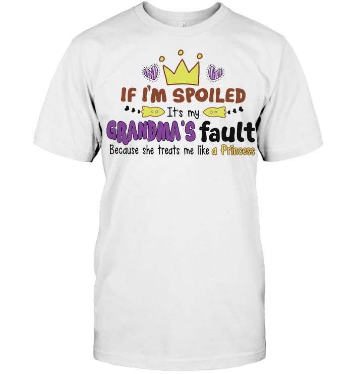 If I'm Spoiled It's My Grandma's Fault Because He Treats Me Like A Princess T Shirt