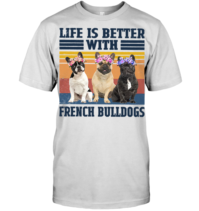 Life Is Better With French Bulldogs Father's Day T Shirt