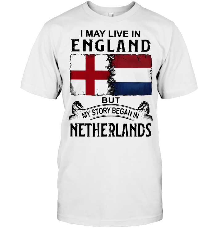 I May Live In England But My Story Began In Netherlands T Shirt