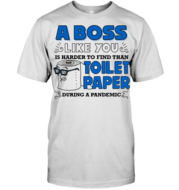 A Boss Like You Is Harder To Find Than Toilet Paper During A Pandemic Funny T Shirt - from dzeetee.info 1