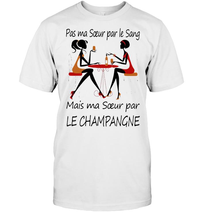 Pas Ma Soeur Par Le Sang Mais Ma Soeur Par Le Champangne T Shirt
