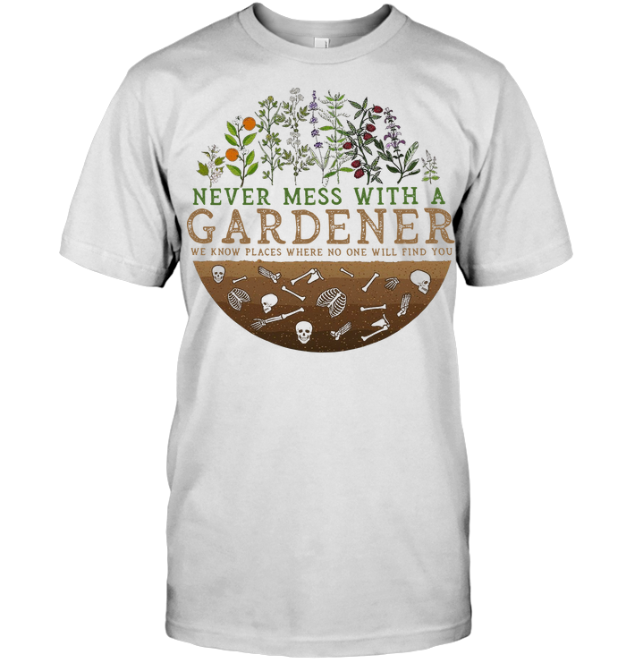 Never Mess With A Gardener We Know Places Where No One Will Find You T Shirt
