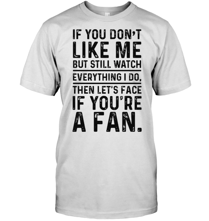 If You Don't Like Me But Still Watch Everything I Do Then Let's Face If You're A Fan T Shirt