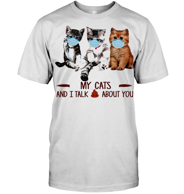 My Cats And I Talk About You T Shirt